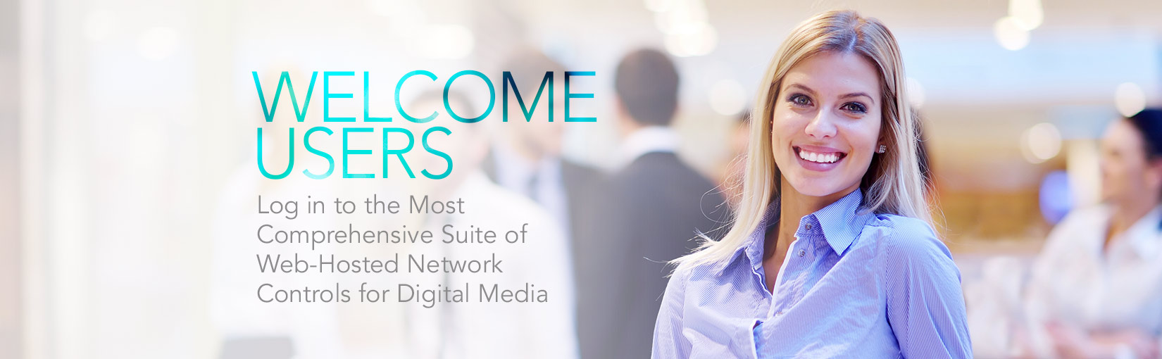 Welcome Users Log in to the Most Comprehensive Suite of Web-Hosted Network Controls for Digital Media.